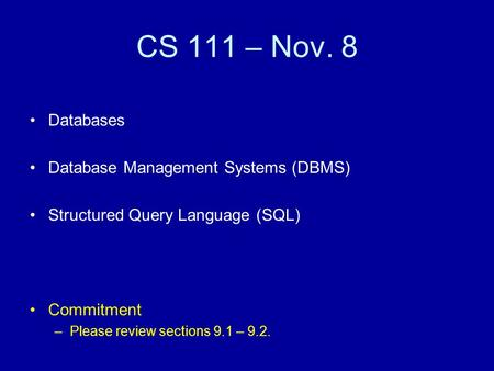CS 111 – Nov. 8 Databases Database Management Systems (DBMS) Structured Query Language (SQL) Commitment –Please review sections 9.1 – 9.2.