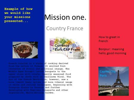 Mission one. Country France French cuisine is a style of cooking derived from the nation of France. It evolved from centuries of social and political change.