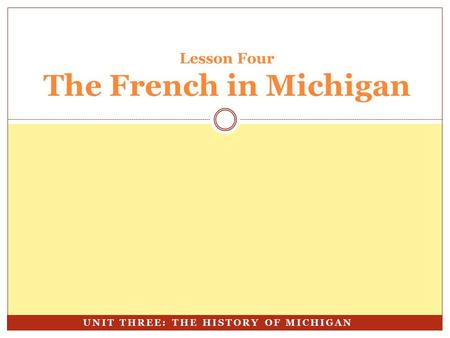 Lesson Four The French in Michigan UNIT THREE: THE HISTORY OF MICHIGAN.