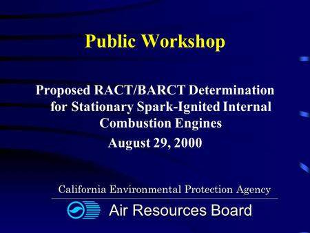 Public Workshop Proposed RACT/BARCT Determination for Stationary Spark-Ignited Internal Combustion Engines August 29, 2000 California Environmental Protection.