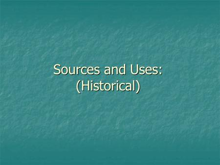 Sources and Uses: (Historical). Sources and Uses Stmts End Yr. 1 Qtr. 4.