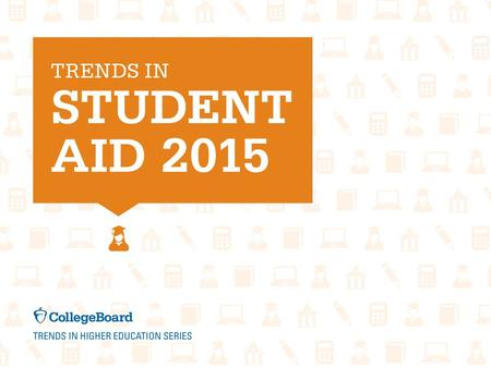 Trends in Student Aid 2015For detailed data, visit: trends.collegeboard.org. Student Aid and Nonfederal Loans in 2014 Dollars (in Millions), 2004-05 to.