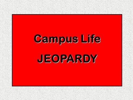 Campus Life JEOPARDY. Divide into 4 teams Select a team captain Teams will take turns selecting a category and point value. If team answers incorrectly,
