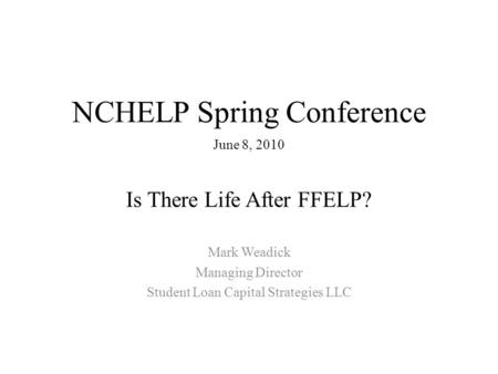 NCHELP Spring Conference June 8, 2010 Is There Life After FFELP? Mark Weadick Managing Director Student Loan Capital Strategies LLC.