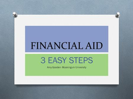 FINANCIAL AID 3 EASY STEPS Amy Gooden- Muskingum University.