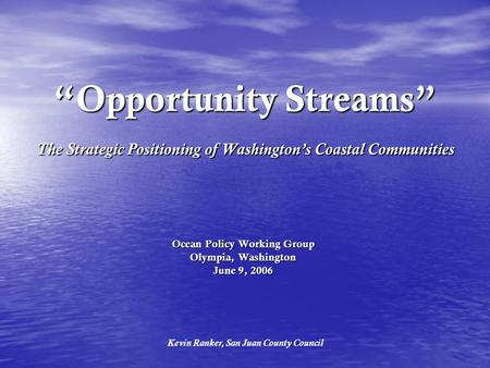 """Opportunity Streams"" The Strategic Positioning of Washington's Coastal Communities Ocean Policy Working Group Olympia, Washington June 9, 2006 Kevin Ranker,"