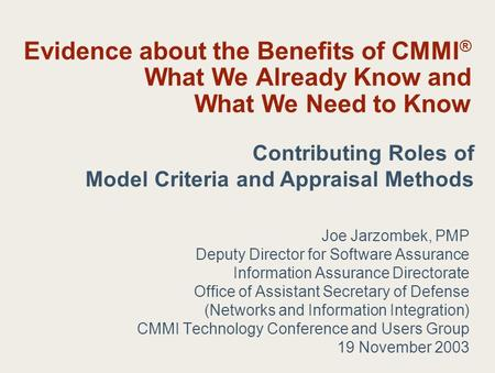 Evidence about the Benefits of CMMI ® What We Already Know and What We Need to Know Joe Jarzombek, PMP Deputy Director for Software Assurance Information.