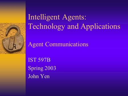 Intelligent Agents: Technology and Applications Agent Communications IST 597B Spring 2003 John Yen.