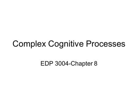 Complex Cognitive Processes EDP 3004-Chapter 8. Metacognition –Awareness of your own cognitive machinery and how it works –Involves three kinds of knowledge: