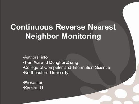 Continuous Reverse Nearest Neighbor Monitoring Authors' info: Tian Xia and Donghui Zhang College of Computer and Information Science Northeastern University.