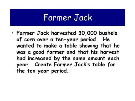 Farmer Jack Farmer Jack harvested 30,000 bushels of corn over a ten-year period. He wanted to make a table showing that he was a good farmer and that.
