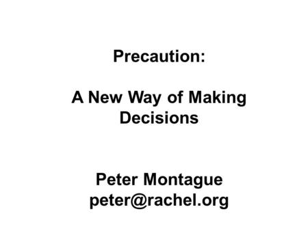 Precaution: A New Way of Making Decisions Peter Montague