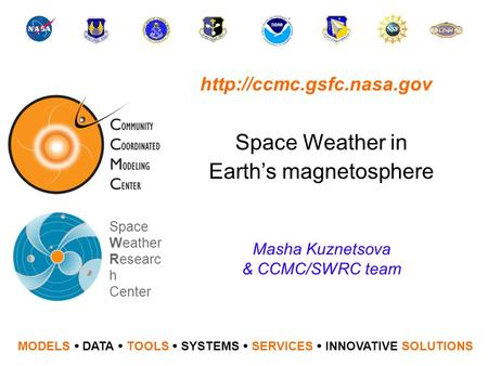 Space Weather in Earth's magnetosphere MODELS  DATA  TOOLS  SYSTEMS  SERVICES  INNOVATIVE SOLUTIONS Space Weather Researc h Center Masha Kuznetsova.