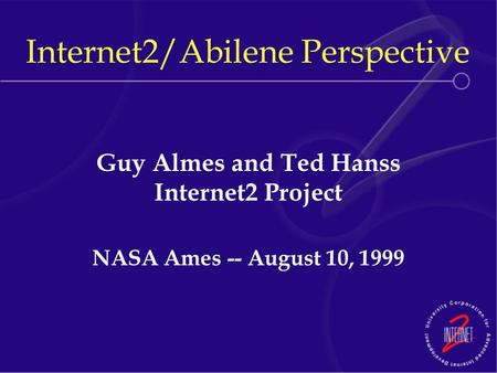 Internet2/Abilene Perspective Guy Almes and Ted Hanss Internet2 Project NASA Ames -- August 10, 1999.