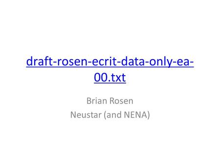 Draft-rosen-ecrit-data-only-ea- 00.txt Brian Rosen Neustar (and NENA)