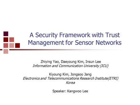 A Security Framework with Trust Management for Sensor Networks Zhiying Yao, Daeyoung Kim, Insun Lee Information and Communication University (ICU) Kiyoung.