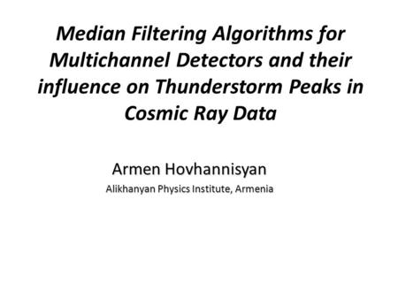 Median Filtering Algorithms for Multichannel Detectors and their influence on Thunderstorm Peaks in Cosmic Ray Data Armen Hovhannisyan Alikhanyan Physics.