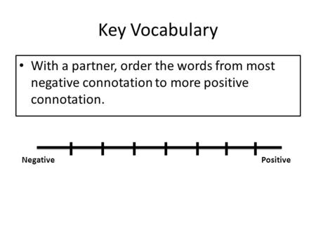 Key Vocabulary With a partner, order the words from most negative connotation to more positive connotation. NegativePositive.