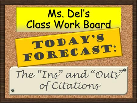 "The ""Ins"" and ""Outs"" of Citations The ""Ins"" and ""Outs"" of Citations Ms. Del's Class Work Board TODAY'S FORECAST:"