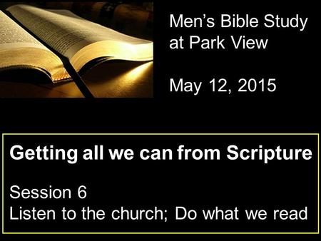 Getting all we can from Scripture Session 6 Listen to the church; Do what we read Men's Bible Study at Park View May 12, 2015.