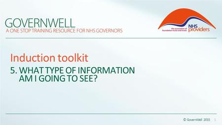 Induction toolkit 5. WHAT TYPE OF INFORMATION AM I GOING TO SEE? © GovernWell 2015 1.