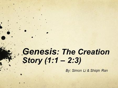Genesis : The Creation Story (1:1 – 2:3) By: Simon Li & Shiqin Ran.