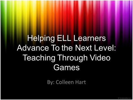 Helping ELL Learners Advance To the Next Level: Teaching Through Video Games By: Colleen Hart.