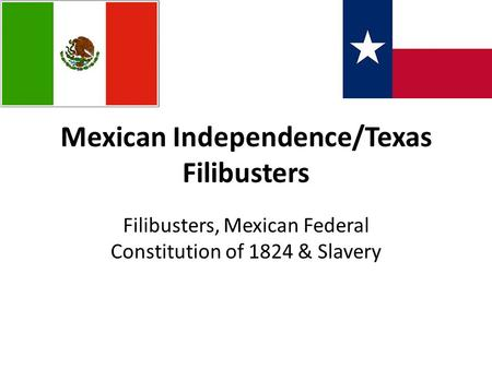 Mexican Independence/Texas Filibusters Filibusters, Mexican Federal Constitution of 1824 & Slavery.