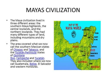 MAYAS CIVILIZATION The Maya civilization lived in three different areas: the southern Maya highlands, the central lowlands, and the northern lowlands.