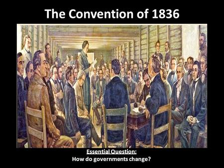 The Convention of 1836 Essential Question: How do governments change?