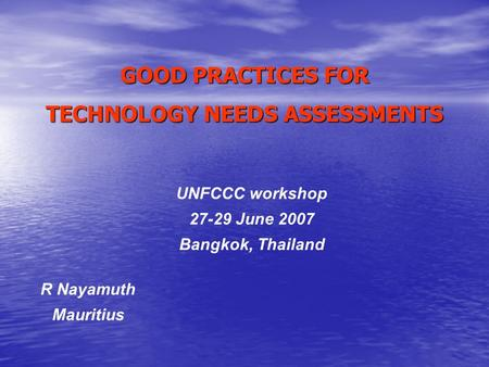 GOOD PRACTICES FOR TECHNOLOGY NEEDS ASSESSMENTS R Nayamuth Mauritius UNFCCC workshop 27-29 June 2007 Bangkok, Thailand.