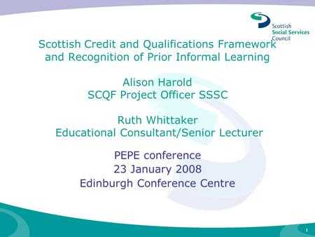 1 Scottish Credit and Qualifications Framework and Recognition of Prior Informal Learning Alison Harold SCQF Project Officer SSSC Ruth Whittaker Educational.