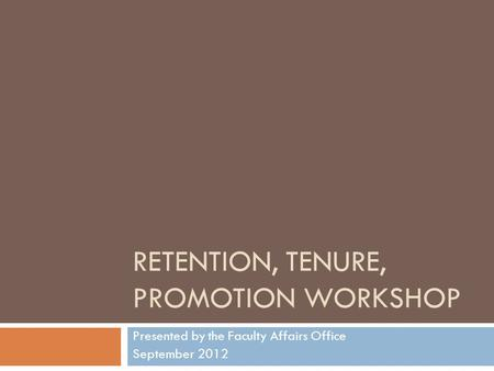 RETENTION, TENURE, PROMOTION WORKSHOP Presented by the Faculty Affairs Office September 2012.