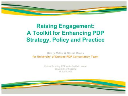 Raising Engagement: A Toolkit for Enhancing PDP Strategy, Policy and Practice Kirsty Miller & Stuart Cross for University of Dundee PDP Consultancy Team.