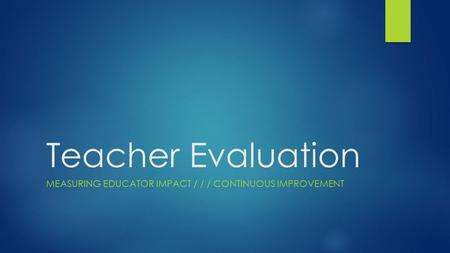 Teacher Evaluation MEASURING EDUCATOR IMPACT / / / CONTINUOUS IMPROVEMENT.