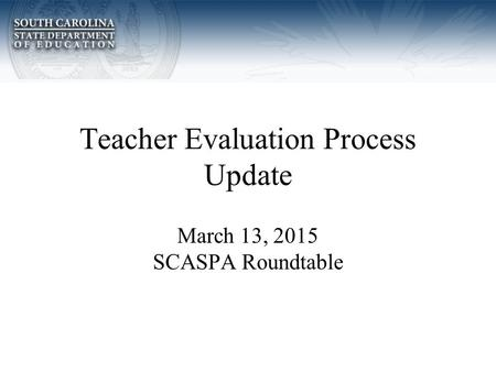 Teacher Evaluation Process Update March 13, 2015 SCASPA Roundtable.