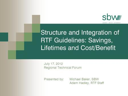 Structure and Integration of RTF Guidelines: Savings, Lifetimes and Cost/Benefit July 17, 2012 Regional Technical Forum Presented by: Michael Baker, SBW.
