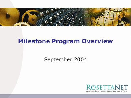 Milestone Program Overview September 2004. 2  2004 Copyright RosettaNet. RosettaNet Milestone Programs eBusiness Process Alignment Order Demand Creation.