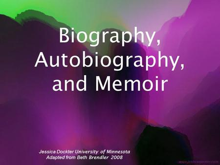Biography, Autobiography, and Memoir Jessica Dockter University of Minnesota Adapted from Beth Brendler 2008.