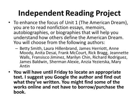 Independent Reading Project To enhance the focus of Unit 1 (The American Dream), you are to read nonfiction essays, memoirs, autobiographies, or biographies.