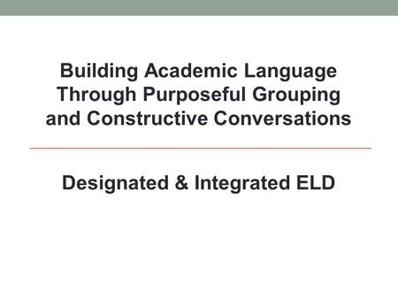 Building Academic Language Through Purposeful Grouping and Constructive Conversations Designated & Integrated ELD.