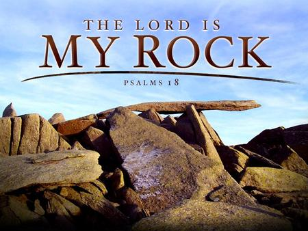 The Lord Is My Rock - Psalm 18. God Is My God! David's Love & Gratitude –Vs. 1 David's Relationship With God –Vs. 2 David's Call and Praise For The Lord.