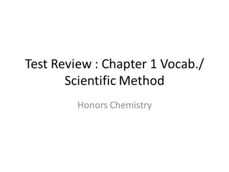 Test Review : Chapter 1 Vocab./ Scientific Method Honors Chemistry.