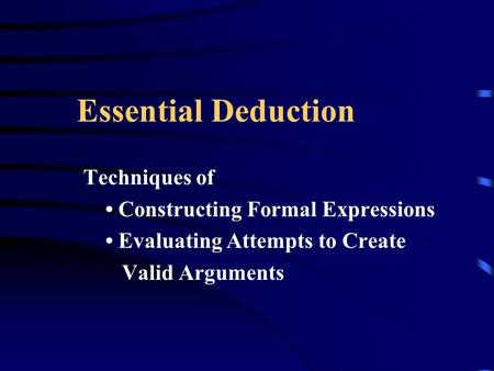 Essential Deduction Techniques of Constructing Formal Expressions Evaluating Attempts to Create Valid Arguments.