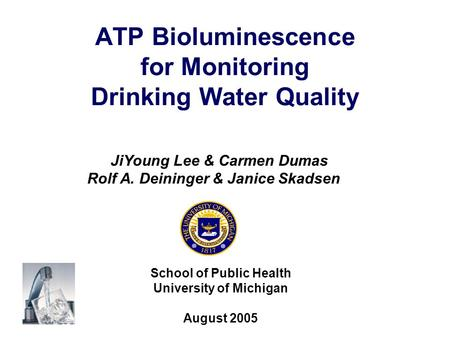 ATP Bioluminescence for Monitoring Drinking Water Quality School of Public Health University of Michigan August 2005 JiYoung Lee & Carmen Dumas Rolf A.