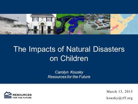 The Impacts of Natural Disasters on Children Carolyn Kousky Resources for the Future.