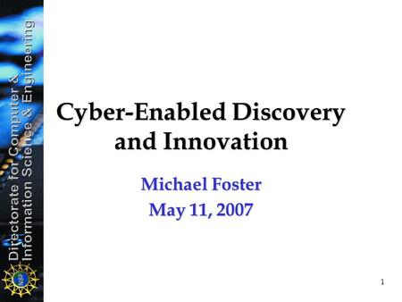 1 Cyber-Enabled Discovery and Innovation Michael Foster May 11, 2007.