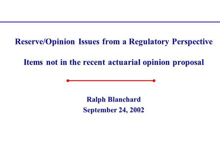 Reserve/Opinion Issues from a Regulatory Perspective Items not in the recent actuarial opinion proposal Ralph Blanchard September 24, 2002.