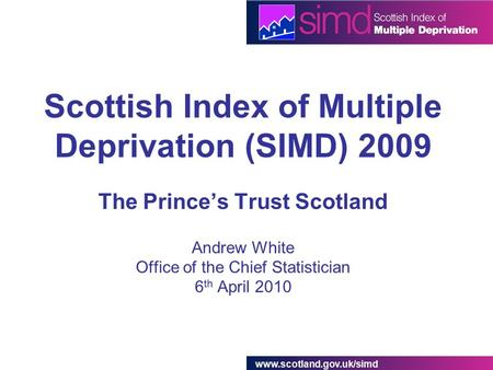 Www.scotland.gov.uk/simd Scottish Index of Multiple Deprivation (SIMD) 2009 The Prince's Trust Scotland Andrew White Office of the Chief Statistician 6.