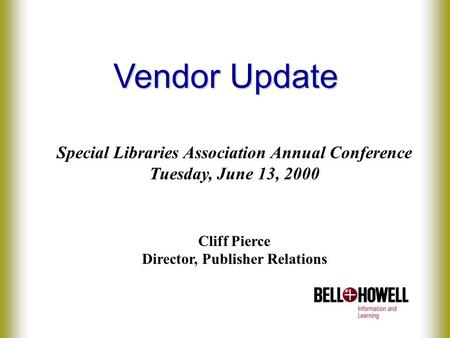 Vendor Update Special Libraries Association Annual Conference Tuesday, June 13, 2000 Cliff Pierce Director, Publisher Relations.